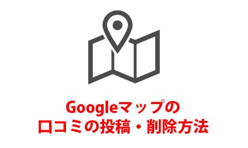 【Google(グーグル)マップ】の口コミ投稿・削除方法
